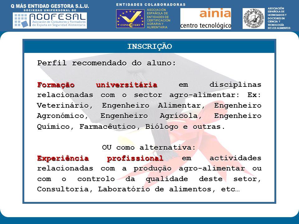 ASOCIACIÓN ESPAÑOLA DE ENTIDADES DE CERTIFICACIÓN AGRARIA Y ALIMENTARIA ASOCIACIÓN ESPAÑOLA DE LICENCIADOS Y DOCTORES EN CIENCIA Y TECNOLOGÍA DE LOS ALIMENTOS ENTIDADES COLABORADORAS: ASOCIACIÓN ESPAÑOLA DE ENTIDADES DE CERTIFICACIÓN AGRARIA Y ALIMENTARIA ASOCIACIÓN ESPAÑOLA DE LICENCIADOS Y DOCTORES EN CIENCIA Y TECNOLOGÍA DE LOS ALIMENTOS INSCRIÇÃO Perfil recomendado do aluno: Formação universitária em disciplinas relacionadas com o sector agro-alimentar: Ex: Veterinário, Engenheiro Alimentar, Engenheiro Agronómico, Engenheiro Agrícola, Engenheiro Químico, Farmacutico, Biólogo e outras.