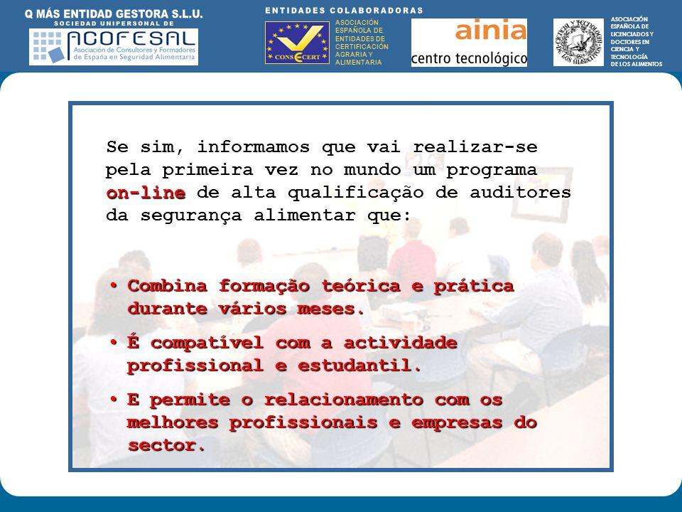 ASOCIACIÓN ESPAÑOLA DE ENTIDADES DE CERTIFICACIÓN AGRARIA Y ALIMENTARIA ASOCIACIÓN ESPAÑOLA DE LICENCIADOS Y DOCTORES EN CIENCIA Y TECNOLOGÍA DE LOS ALIMENTOS ENTIDADES COLABORADORAS: ASOCIACIÓN ESPAÑOLA DE ENTIDADES DE CERTIFICACIÓN AGRARIA Y ALIMENTARIA ASOCIACIÓN ESPAÑOLA DE LICENCIADOS Y DOCTORES EN CIENCIA Y TECNOLOGÍA DE LOS ALIMENTOS Se sim, informamos que vai realizar-se pela primeira vez no mundo um programa on-line de alta qualificação de auditores da segurança alimentar que: Combina formação teórica e prática durante vários meses.Combina formação teórica e prática durante vários meses.