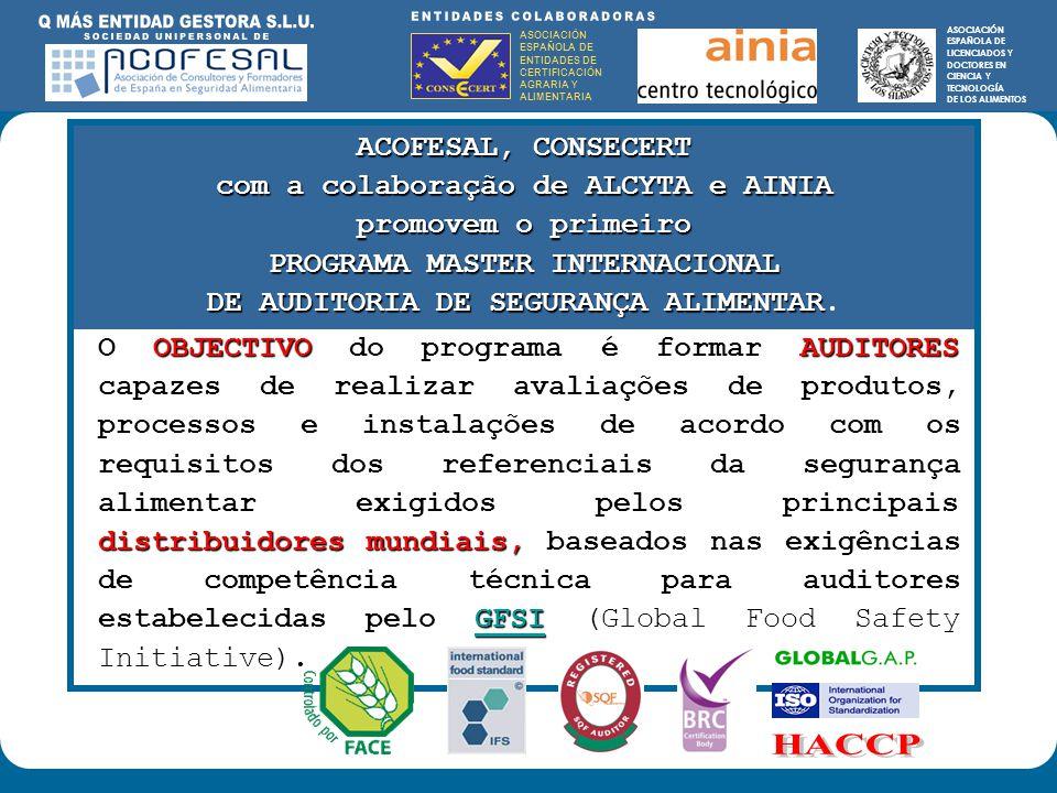 ASOCIACIÓN ESPAÑOLA DE ENTIDADES DE CERTIFICACIÓN AGRARIA Y ALIMENTARIA ASOCIACIÓN ESPAÑOLA DE LICENCIADOS Y DOCTORES EN CIENCIA Y TECNOLOGÍA DE LOS ALIMENTOS ENTIDADES COLABORADORAS: ASOCIACIÓN ESPAÑOLA DE ENTIDADES DE CERTIFICACIÓN AGRARIA Y ALIMENTARIA ASOCIACIÓN ESPAÑOLA DE LICENCIADOS Y DOCTORES EN CIENCIA Y TECNOLOGÍA DE LOS ALIMENTOS ACOFESAL, CONSECERT com a colaboraçãode ALCYTA e AINIA com a colaboração de ALCYTA e AINIA promovem o primeiro PROGRAMA MASTER INTERNACIONAL DE AUDITORIA DE SEGURANÇA ALIMENTAR DE AUDITORIA DE SEGURANÇA ALIMENTAR.