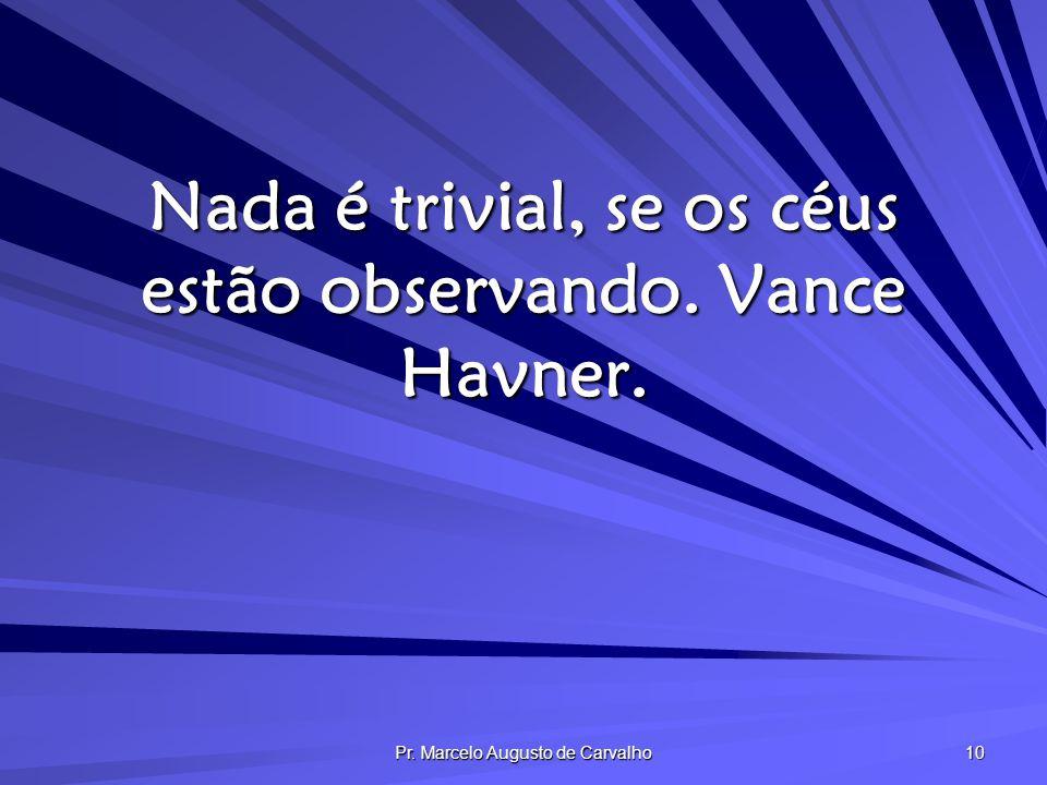 Pr. Marcelo Augusto de Carvalho 10 Nada é trivial, se os céus estão observando. Vance Havner.