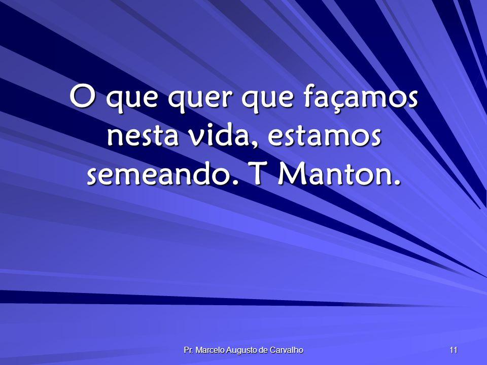 Pr. Marcelo Augusto de Carvalho 11 O que quer que façamos nesta vida, estamos semeando. T Manton.