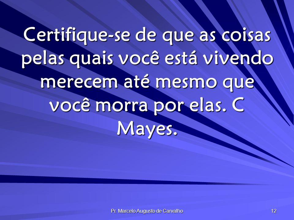 Pr. Marcelo Augusto de Carvalho 12 Certifique-se de que as coisas pelas quais você está vivendo merecem até mesmo que você morra por elas. C Mayes.
