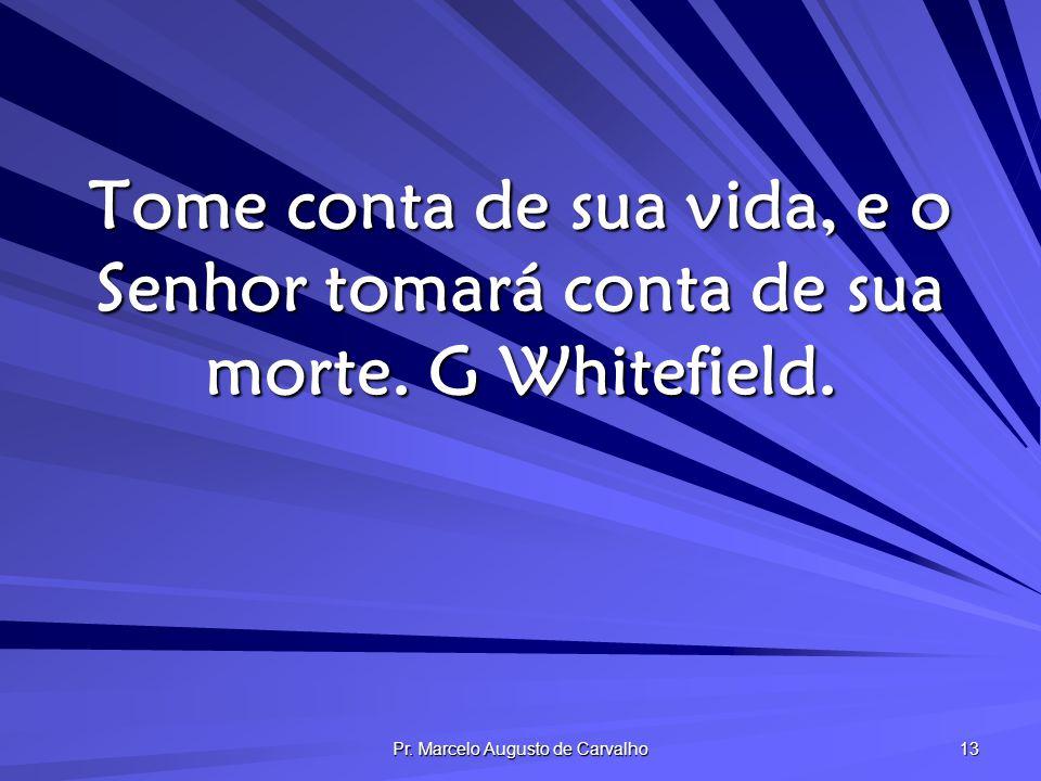 Pr. Marcelo Augusto de Carvalho 13 Tome conta de sua vida, e o Senhor tomará conta de sua morte. G Whitefield.