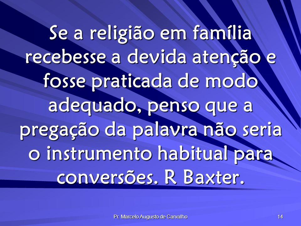 Pr. Marcelo Augusto de Carvalho 14 Se a religião em família recebesse a devida atenção e fosse praticada de modo adequado, penso que a pregação da pal