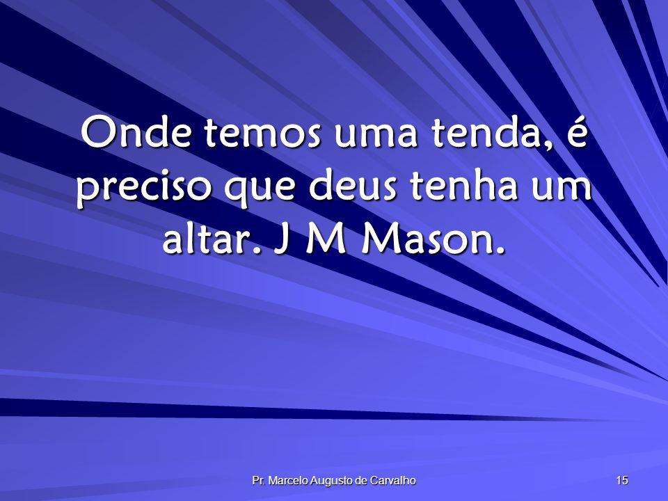 Pr. Marcelo Augusto de Carvalho 15 Onde temos uma tenda, é preciso que deus tenha um altar. J M Mason.