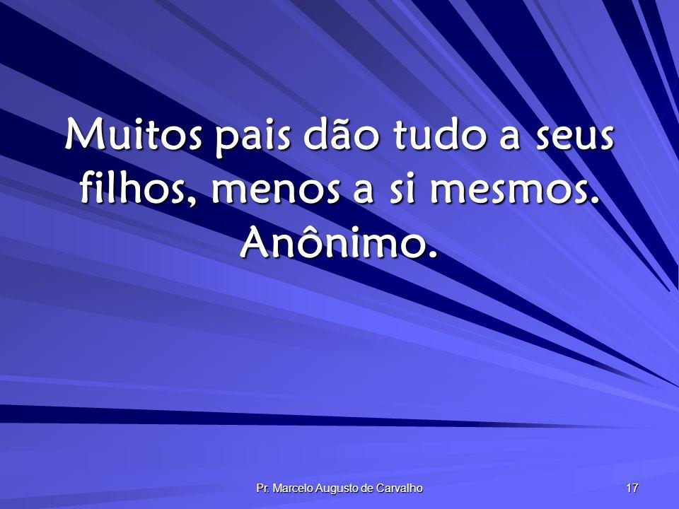 Pr. Marcelo Augusto de Carvalho 17 Muitos pais dão tudo a seus filhos, menos a si mesmos. Anônimo.