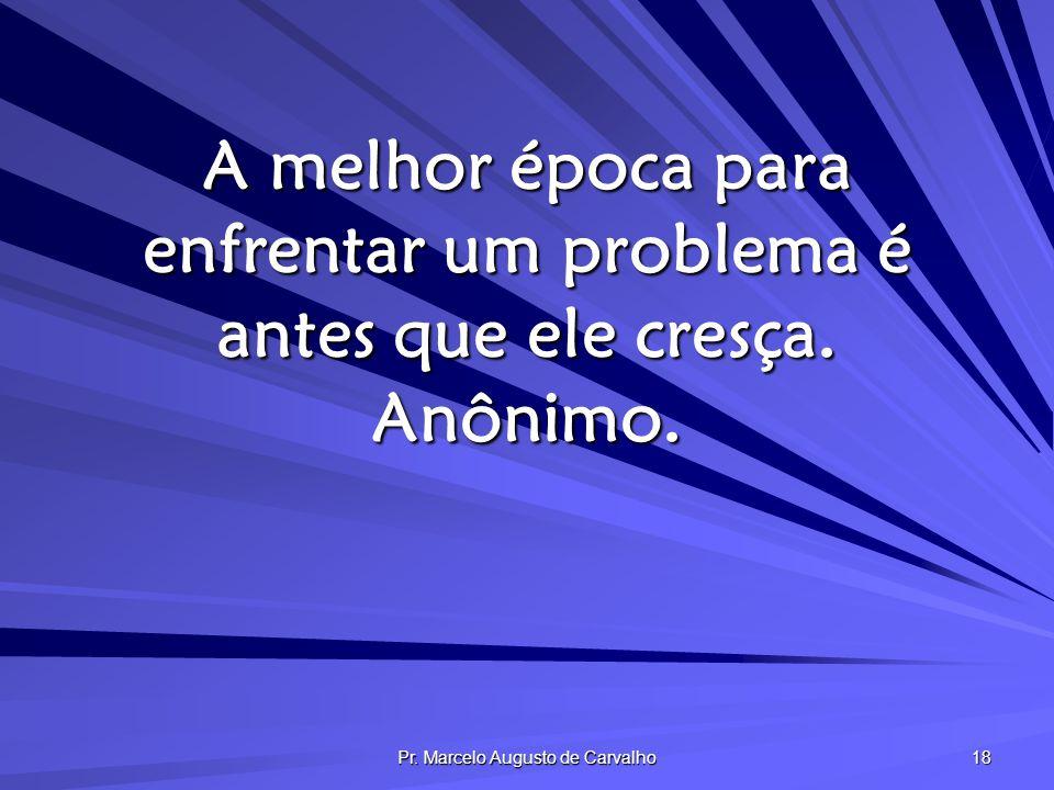 Pr. Marcelo Augusto de Carvalho 18 A melhor época para enfrentar um problema é antes que ele cresça. Anônimo.