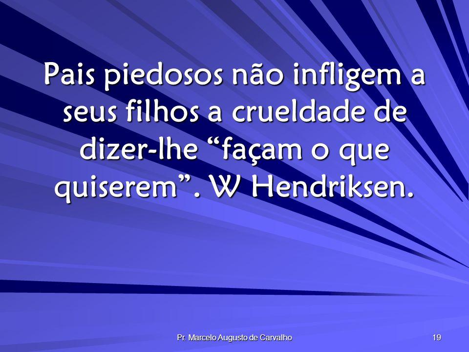 Pr. Marcelo Augusto de Carvalho 19 Pais piedosos não infligem a seus filhos a crueldade de dizer-lhe façam o que quiserem. W Hendriksen.