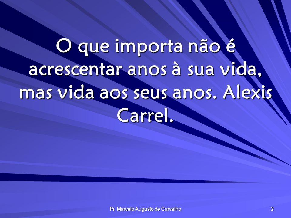 Pr. Marcelo Augusto de Carvalho 2 O que importa não é acrescentar anos à sua vida, mas vida aos seus anos. Alexis Carrel.