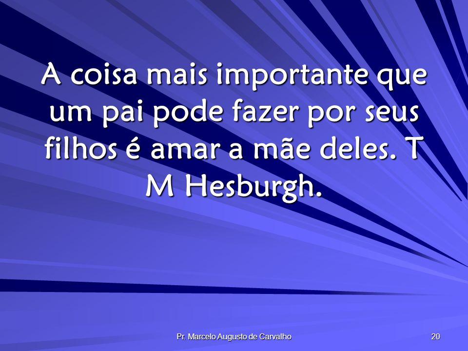 Pr. Marcelo Augusto de Carvalho 20 A coisa mais importante que um pai pode fazer por seus filhos é amar a mãe deles. T M Hesburgh.