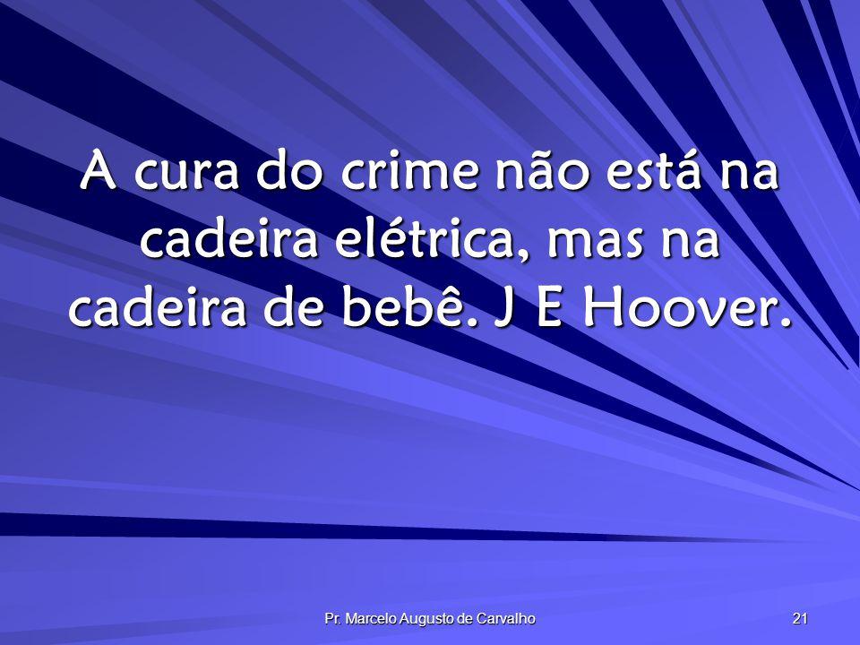 Pr. Marcelo Augusto de Carvalho 21 A cura do crime não está na cadeira elétrica, mas na cadeira de bebê. J E Hoover.