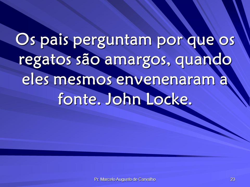 Pr. Marcelo Augusto de Carvalho 23 Os pais perguntam por que os regatos são amargos, quando eles mesmos envenenaram a fonte. John Locke.
