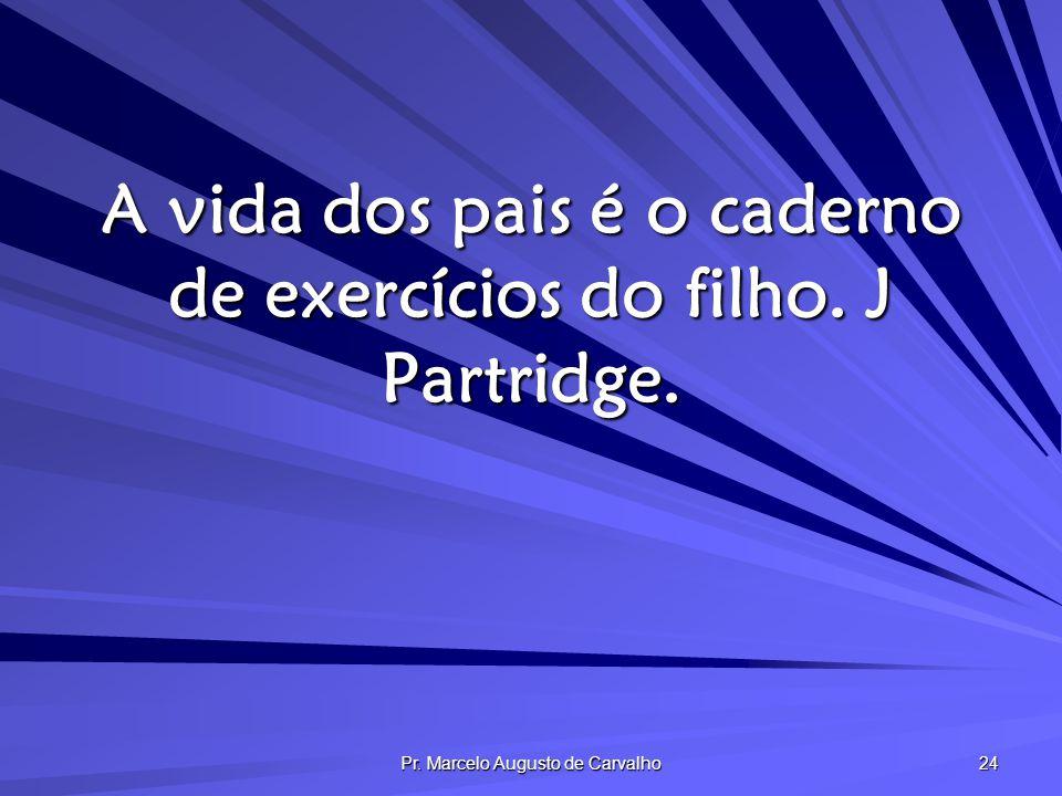 Pr. Marcelo Augusto de Carvalho 24 A vida dos pais é o caderno de exercícios do filho. J Partridge.