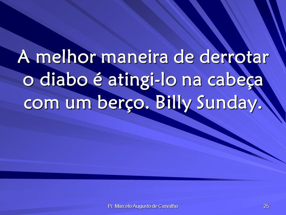 Pr. Marcelo Augusto de Carvalho 25 A melhor maneira de derrotar o diabo é atingi-lo na cabeça com um berço. Billy Sunday.