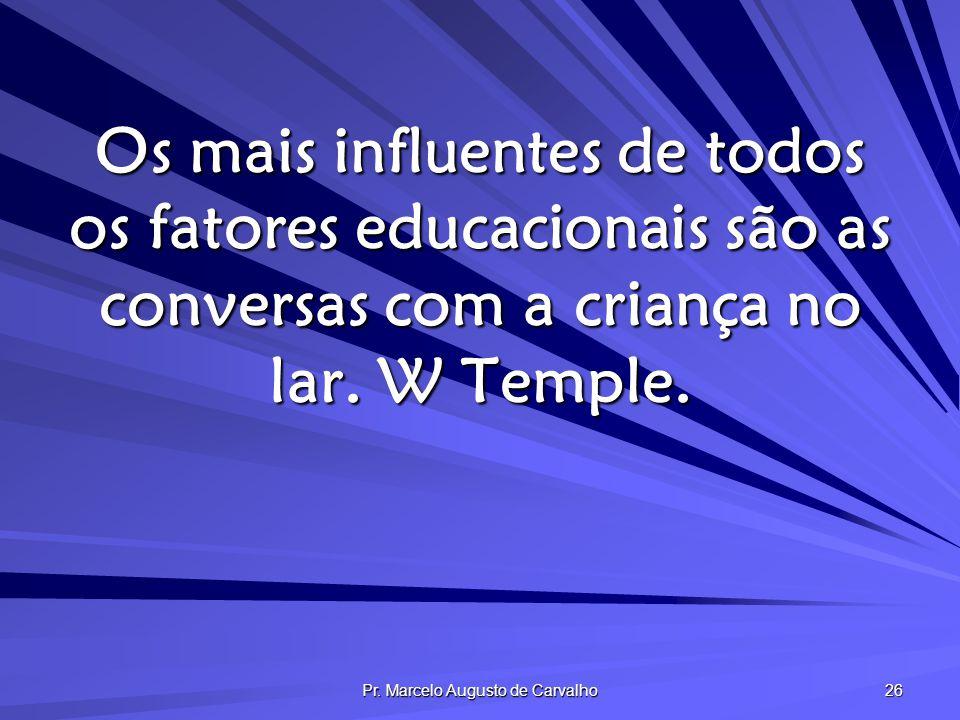 Pr. Marcelo Augusto de Carvalho 26 Os mais influentes de todos os fatores educacionais são as conversas com a criança no lar. W Temple.