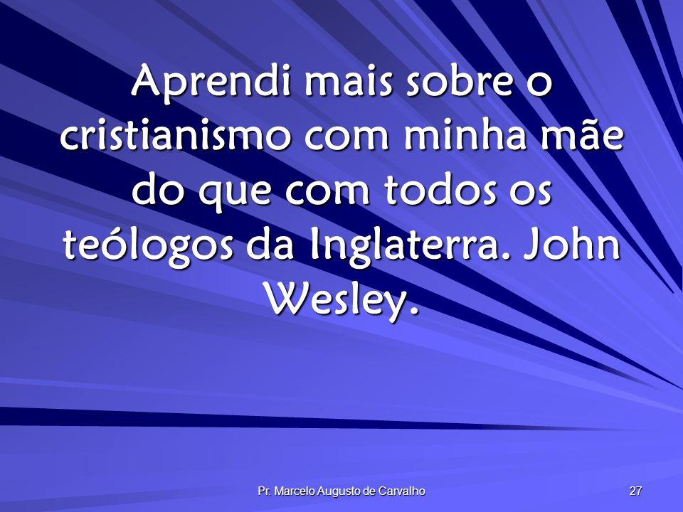 Pr. Marcelo Augusto de Carvalho 27 Aprendi mais sobre o cristianismo com minha mãe do que com todos os teólogos da Inglaterra. John Wesley.