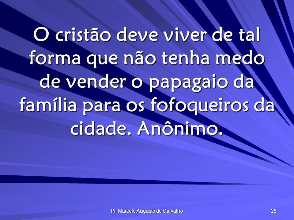 Pr. Marcelo Augusto de Carvalho 28 O cristão deve viver de tal forma que não tenha medo de vender o papagaio da família para os fofoqueiros da cidade.
