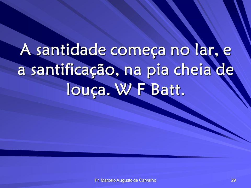 Pr. Marcelo Augusto de Carvalho 29 A santidade começa no lar, e a santificação, na pia cheia de louça. W F Batt.