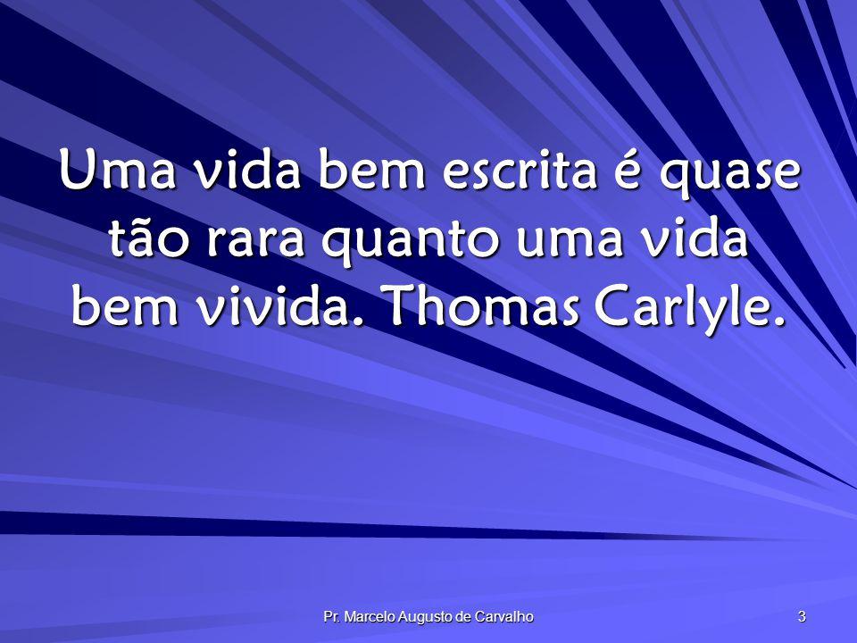 Pr. Marcelo Augusto de Carvalho 3 Uma vida bem escrita é quase tão rara quanto uma vida bem vivida. Thomas Carlyle.