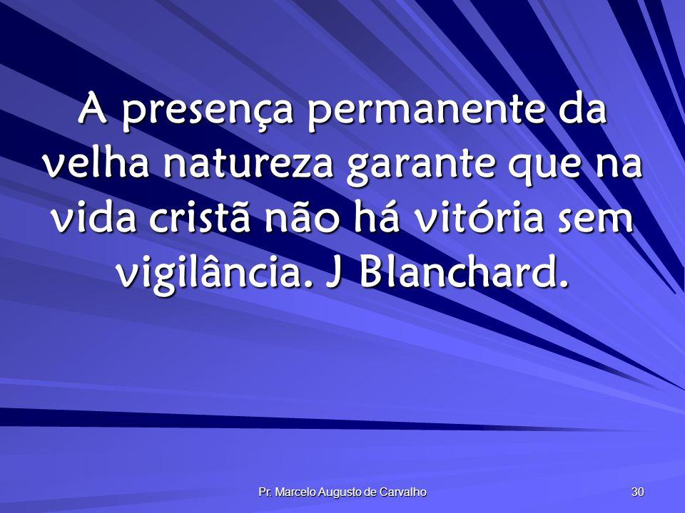 Pr. Marcelo Augusto de Carvalho 30 A presença permanente da velha natureza garante que na vida cristã não há vitória sem vigilância. J Blanchard.