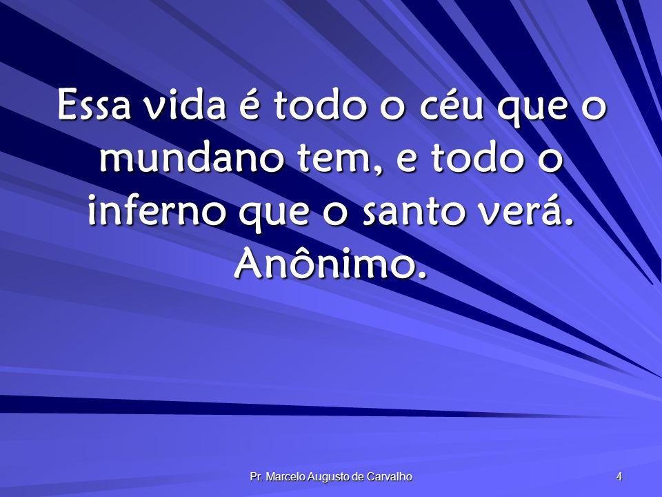 Pr. Marcelo Augusto de Carvalho 4 Essa vida é todo o céu que o mundano tem, e todo o inferno que o santo verá. Anônimo.