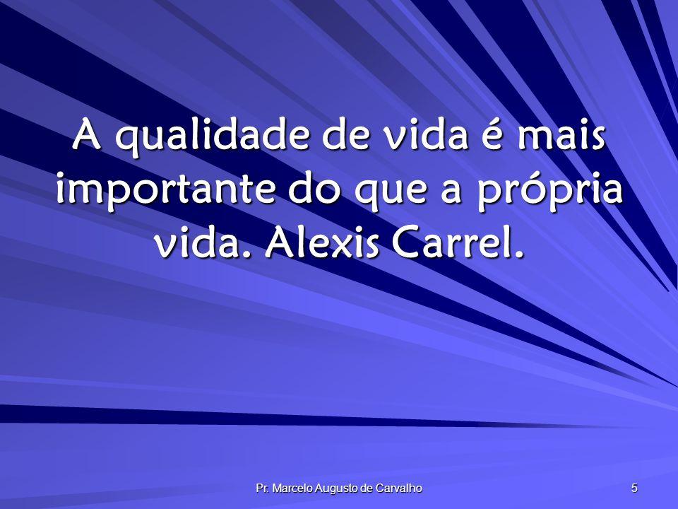 Pr. Marcelo Augusto de Carvalho 5 A qualidade de vida é mais importante do que a própria vida. Alexis Carrel.