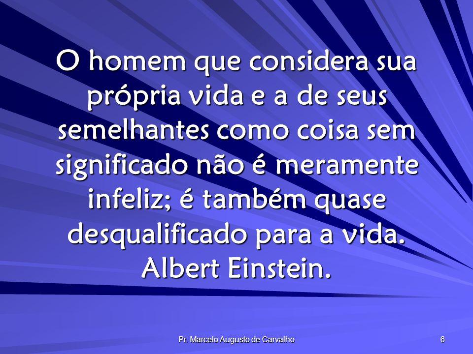 Pr. Marcelo Augusto de Carvalho 6 O homem que considera sua própria vida e a de seus semelhantes como coisa sem significado não é meramente infeliz; é