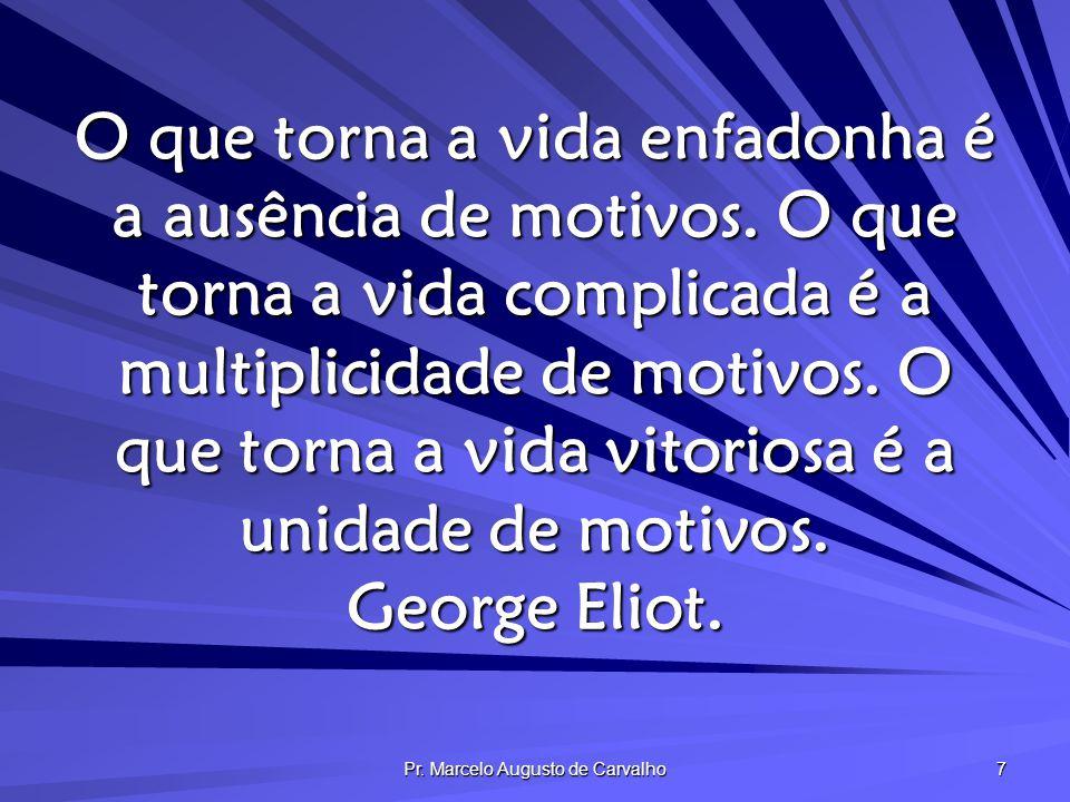 Pr. Marcelo Augusto de Carvalho 7 O que torna a vida enfadonha é a ausência de motivos. O que torna a vida complicada é a multiplicidade de motivos. O