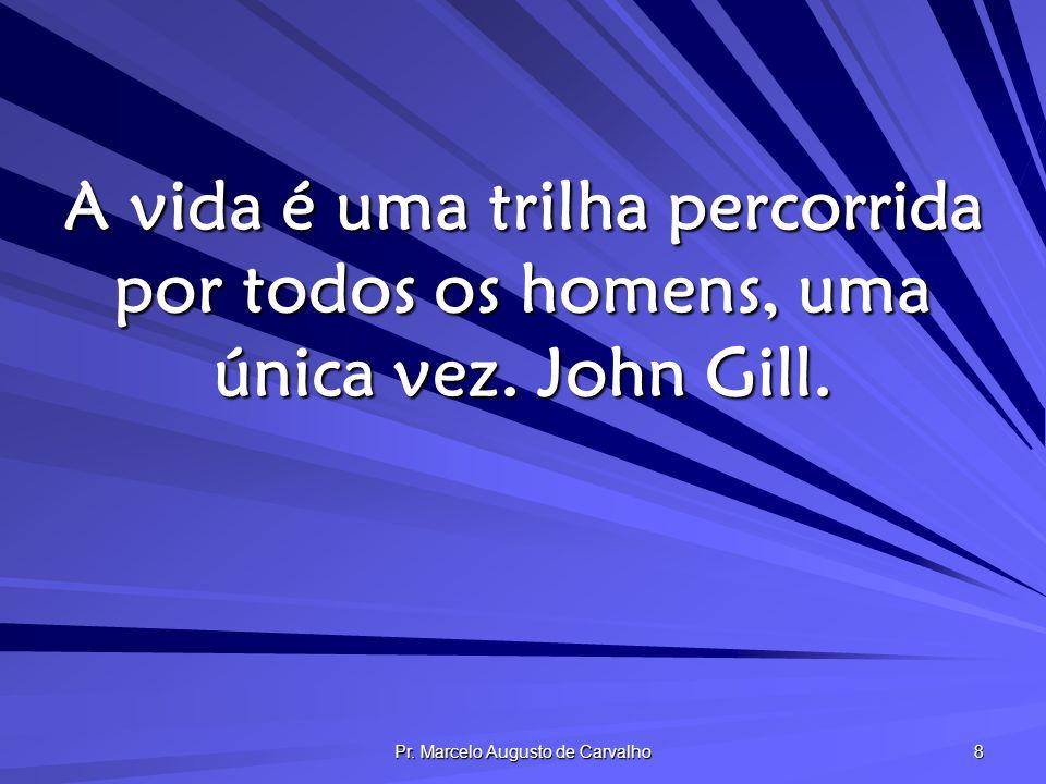 Pr. Marcelo Augusto de Carvalho 8 A vida é uma trilha percorrida por todos os homens, uma única vez. John Gill.