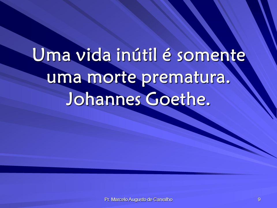 Pr. Marcelo Augusto de Carvalho 9 Uma vida inútil é somente uma morte prematura. Johannes Goethe.