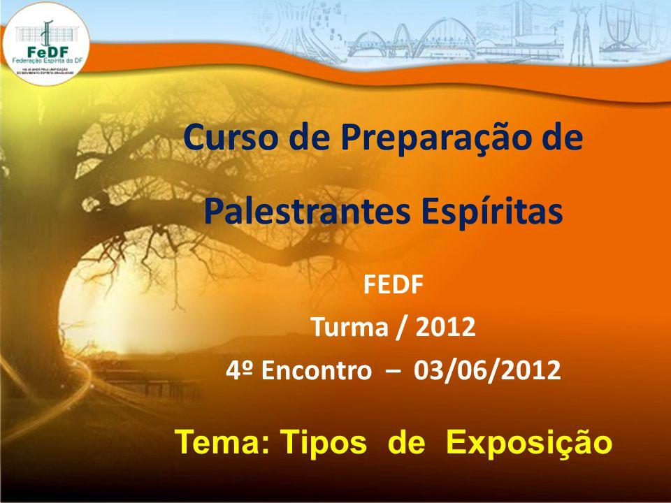 Curso de Preparação de Palestrantes Espíritas FEDF Turma / 2012 4º Encontro – 03/06/2012 Tema: Tipos de Exposição