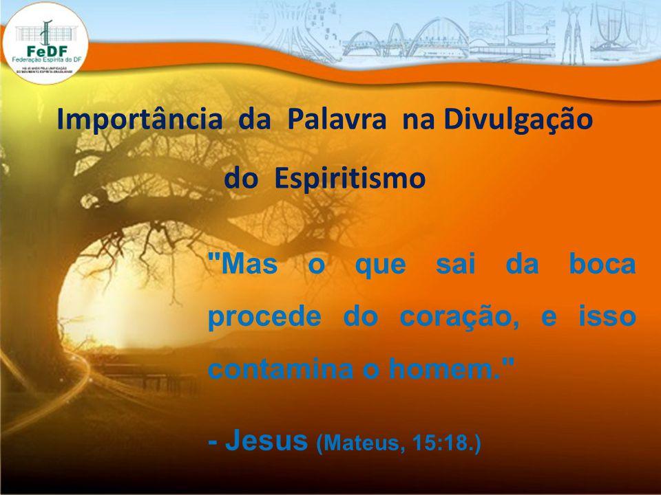 Mas o que sai da boca procede do coração, e isso contamina o homem. - Jesus (Mateus, 15:18.) Importância da Palavra na Divulgação do Espiritismo