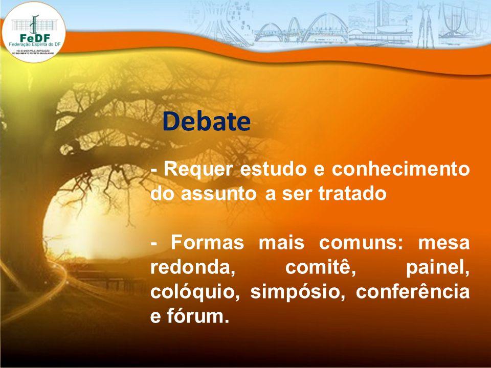 Debate - Requer estudo e conhecimento do assunto a ser tratado - Formas mais comuns: mesa redonda, comitê, painel, colóquio, simpósio, conferência e fórum.