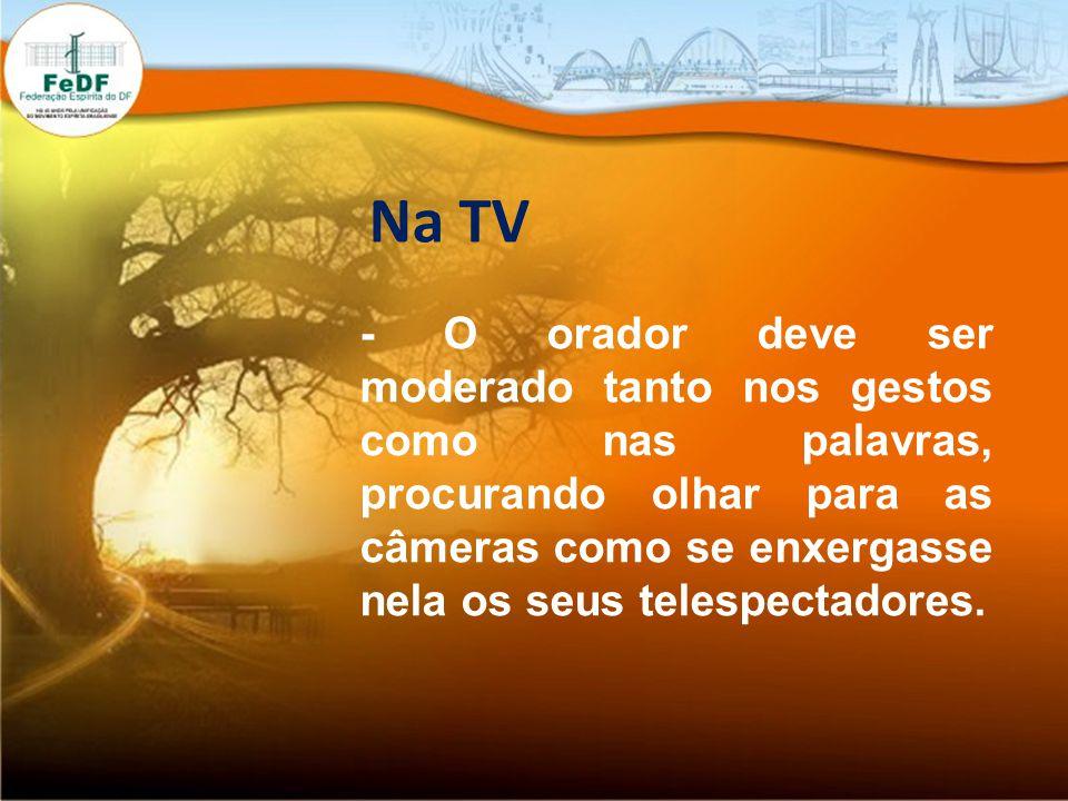 Na TV - O orador deve ser moderado tanto nos gestos como nas palavras, procurando olhar para as câmeras como se enxergasse nela os seus telespectadores.