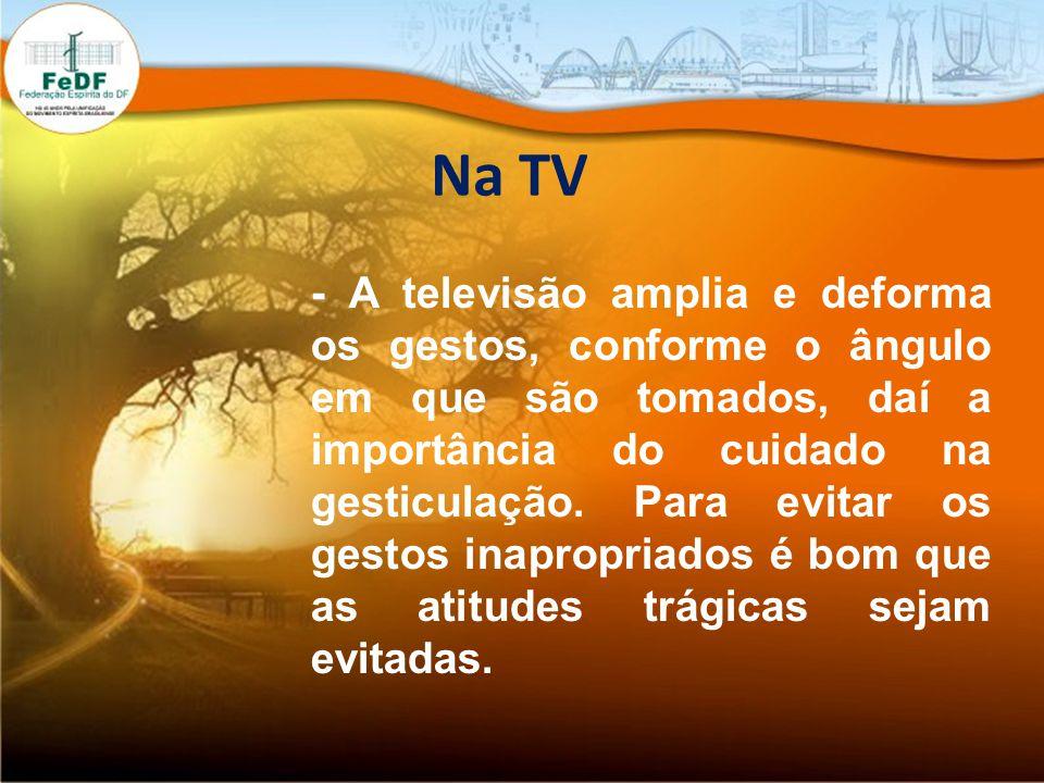 Na TV - A televisão amplia e deforma os gestos, conforme o ângulo em que são tomados, daí a importância do cuidado na gesticulação.