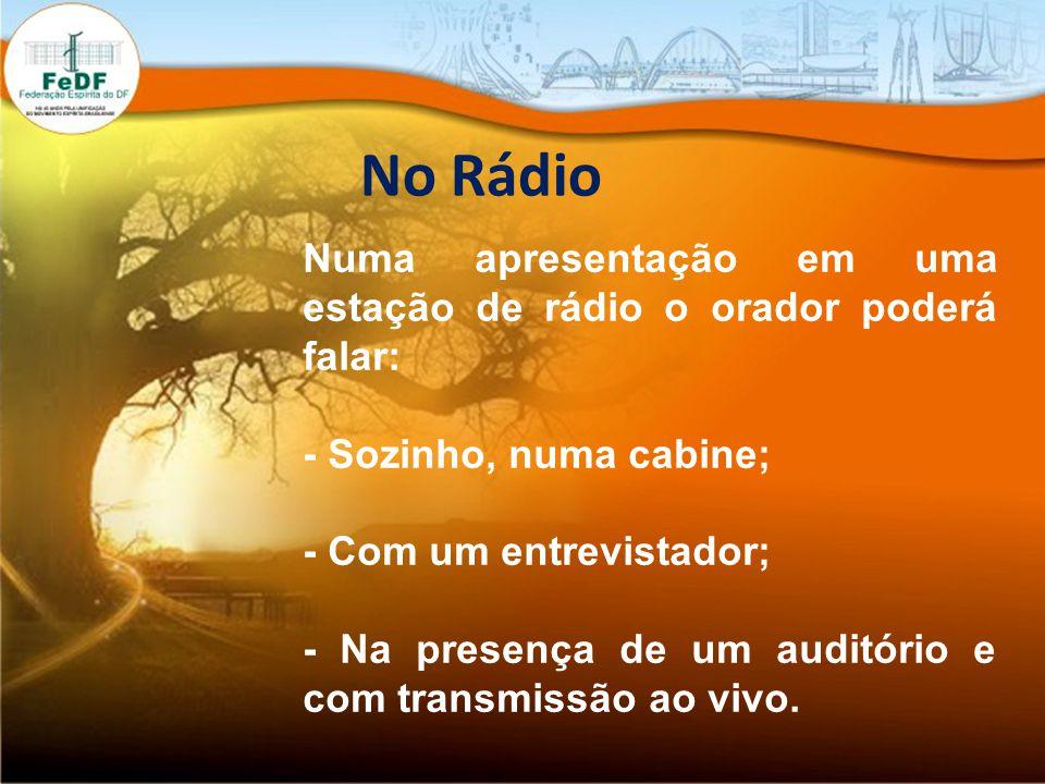 No Rádio Numa apresentação em uma estação de rádio o orador poderá falar: - Sozinho, numa cabine; - Com um entrevistador; - Na presença de um auditório e com transmissão ao vivo.