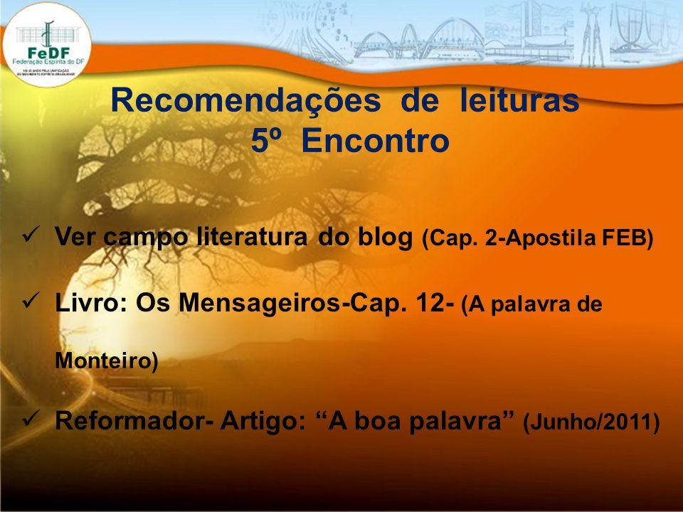 Recomendações de leituras 5º Encontro Ver campo literatura do blog (Cap. 2-Apostila FEB) Livro: Os Mensageiros-Cap. 12- (A palavra de Monteiro) Reform