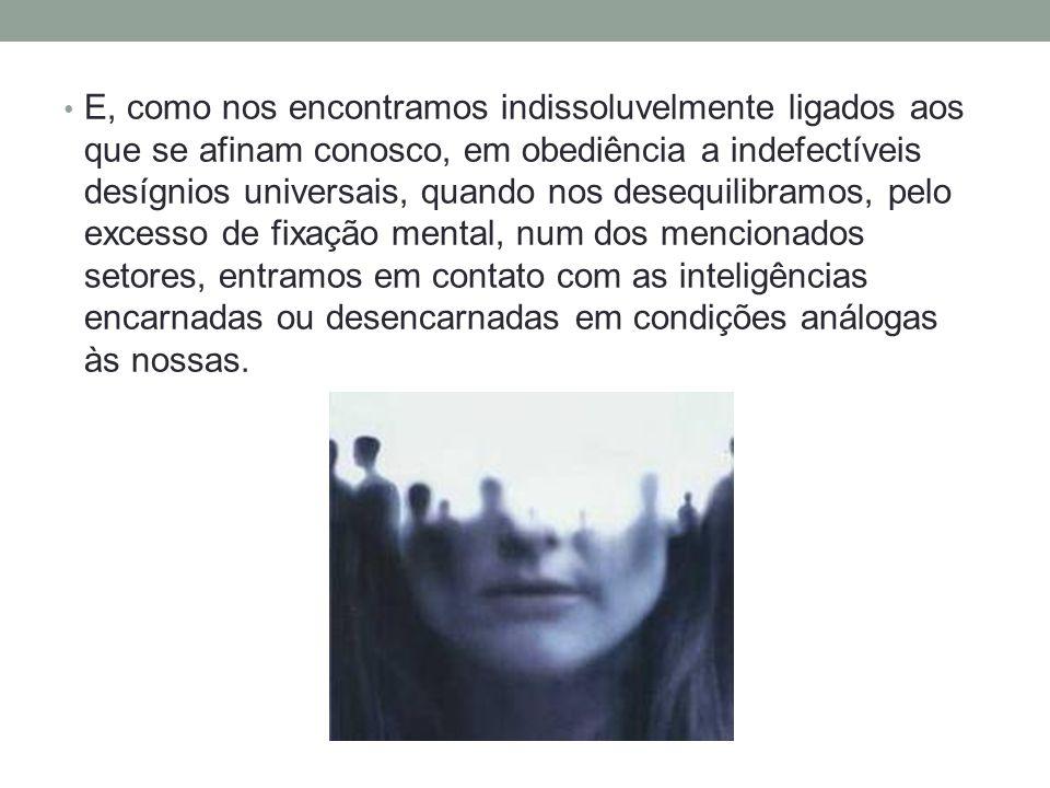 E, como nos encontramos indissoluvelmente ligados aos que se afinam conosco, em obediência a indefectíveis desígnios universais, quando nos desequilibramos, pelo excesso de fixação mental, num dos mencionados setores, entramos em contato com as inteligências encarnadas ou desencarnadas em condições análogas às nossas.