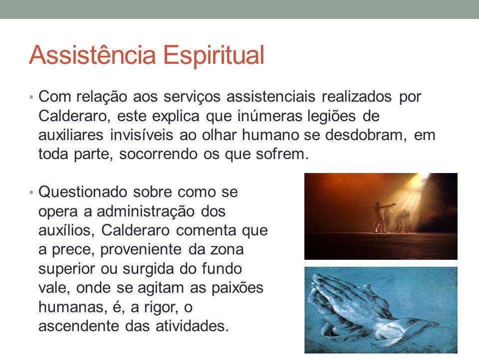 Assistência Espiritual Com relação aos serviços assistenciais realizados por Calderaro, este explica que inúmeras legiões de auxiliares invisíveis ao olhar humano se desdobram, em toda parte, socorrendo os que sofrem.