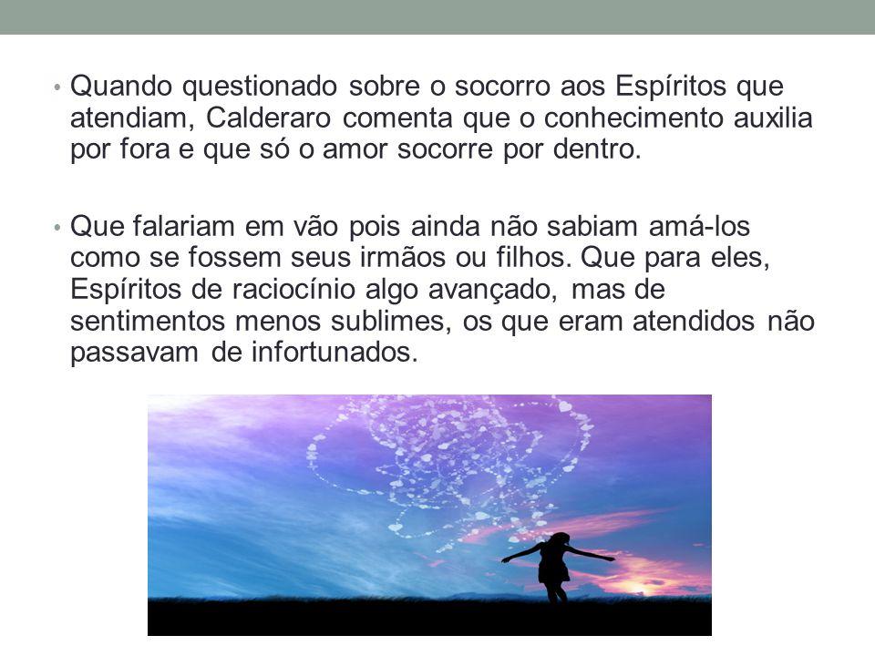 Quando questionado sobre o socorro aos Espíritos que atendiam, Calderaro comenta que o conhecimento auxilia por fora e que só o amor socorre por dentro.