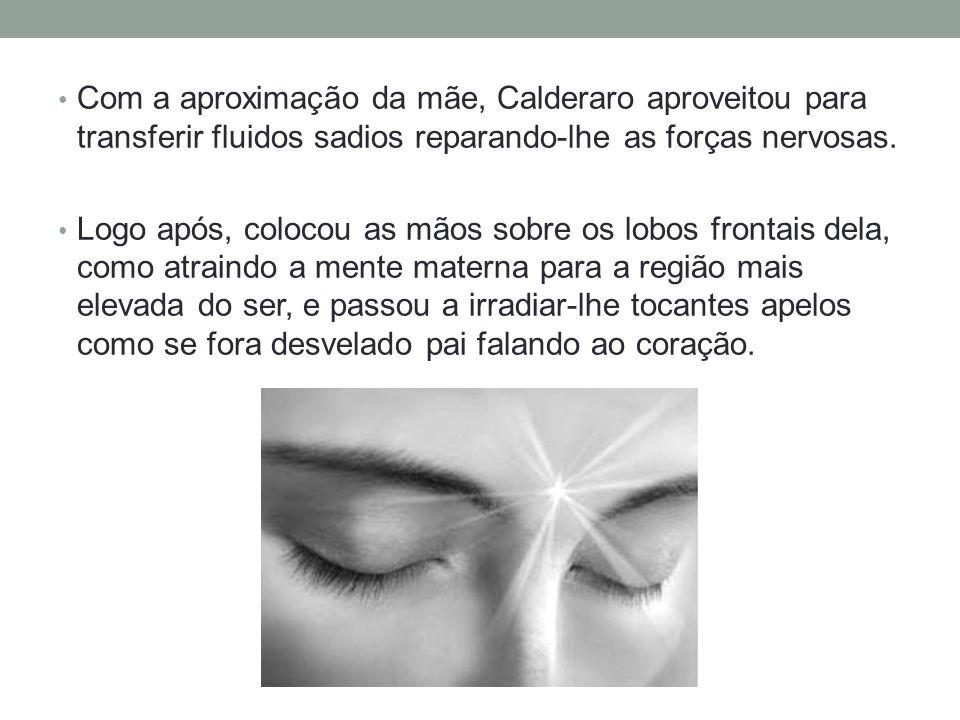 Com a aproximação da mãe, Calderaro aproveitou para transferir fluidos sadios reparando-lhe as forças nervosas.