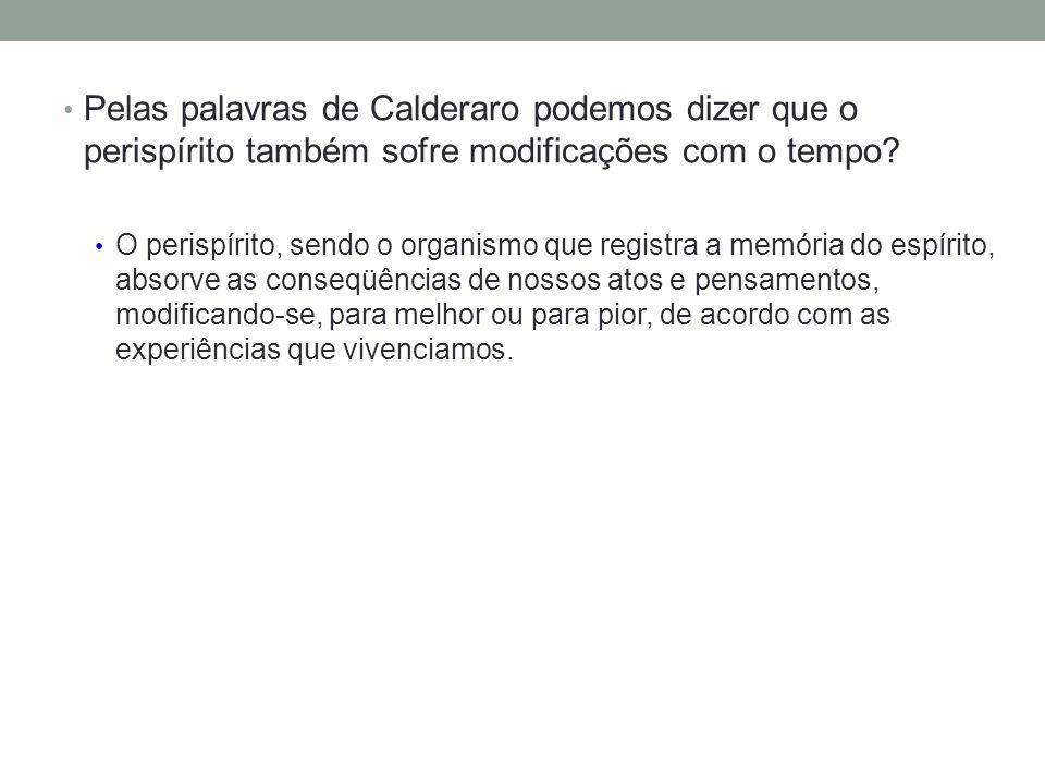 Pelas palavras de Calderaro podemos dizer que o perispírito também sofre modificações com o tempo.
