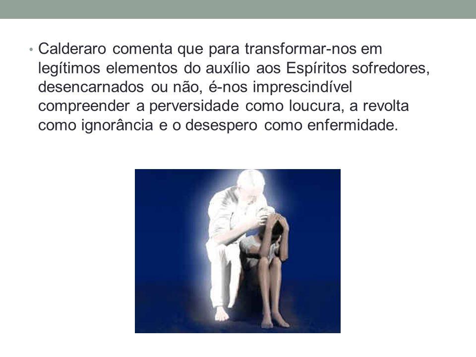 Calderaro comenta que para transformar-nos em legítimos elementos do auxílio aos Espíritos sofredores, desencarnados ou não, é-nos imprescindível comp