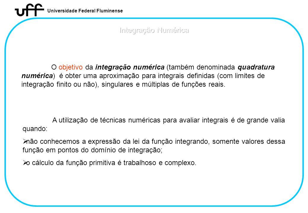 Universidade Federal Fluminense O objetivo da integração numérica (também denominada quadratura numérica) é obter uma aproximação para integrais defin