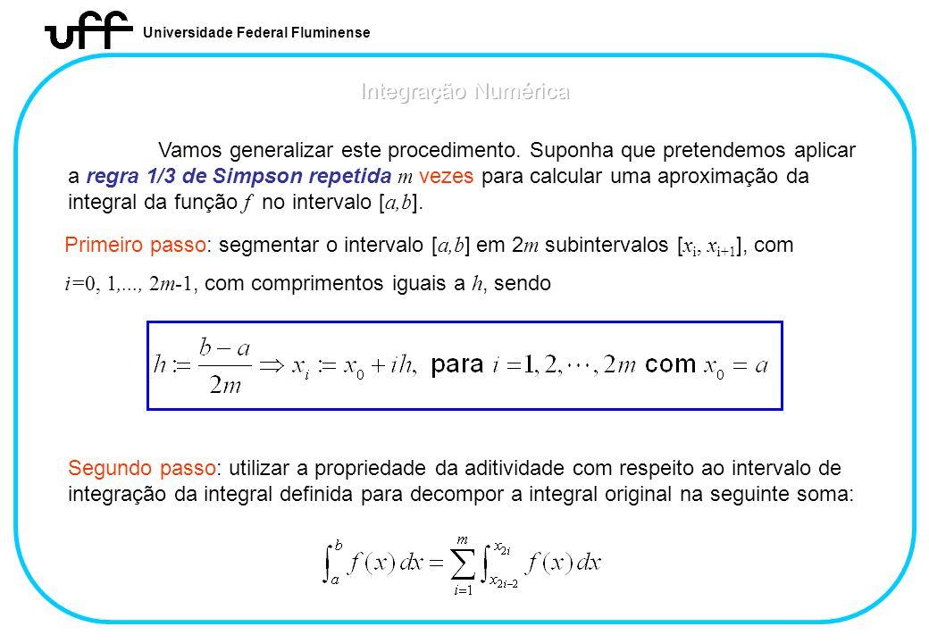 Universidade Federal Fluminense Vamos generalizar este procedimento. Suponha que pretendemos aplicar a regra 1/3 de Simpson repetida m vezes para calc