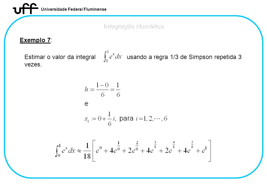 Universidade Federal Fluminense Exemplo 7: Estimar o valor da integral usando a regra 1/3 de Simpson repetida 3 vezes.