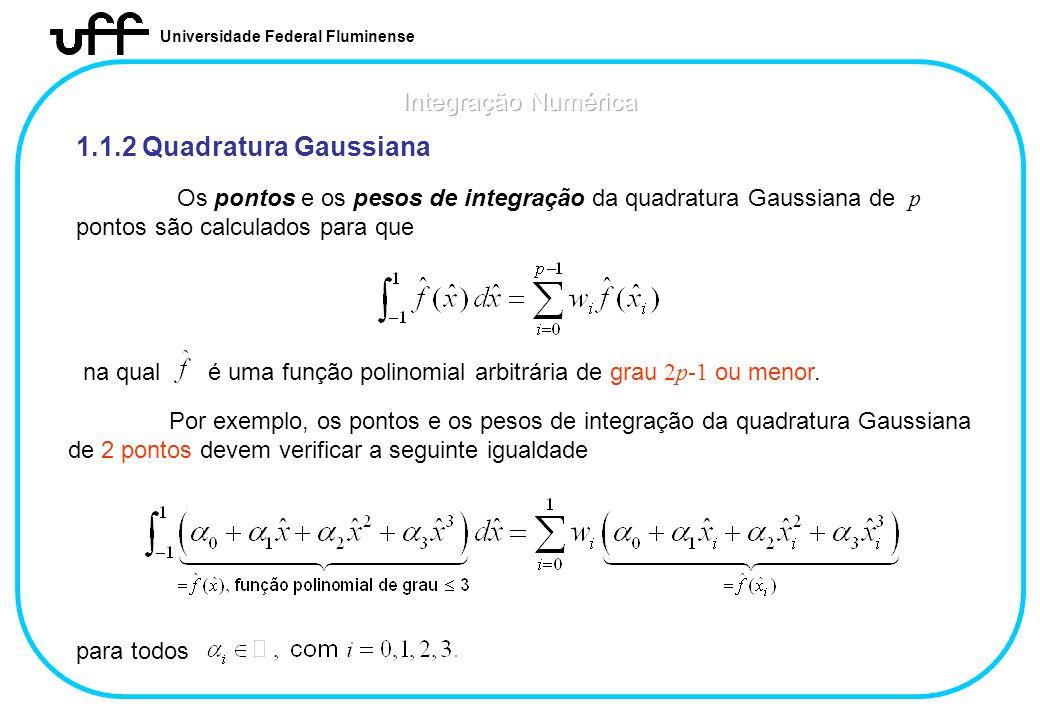 Universidade Federal Fluminense 1.1.2 Quadratura Gaussiana Os pontos e os pesos de integração da quadratura Gaussiana de p pontos são calculados para