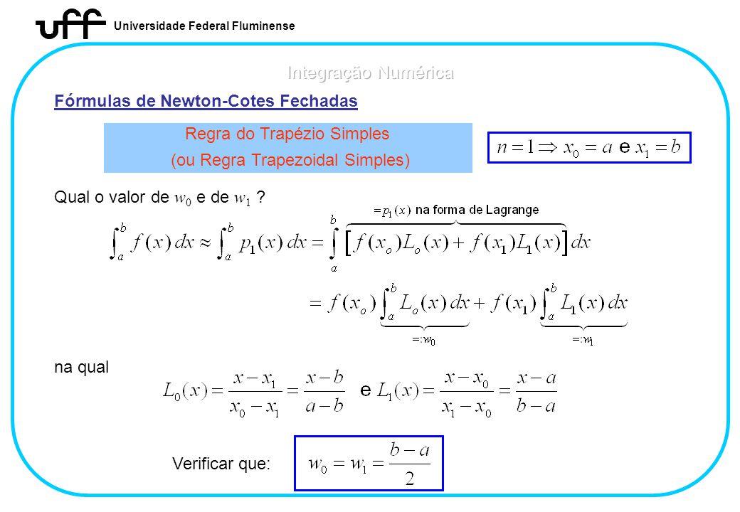 Universidade Federal Fluminense Fórmulas de Newton-Cotes Fechadas Regra do Trapézio Simples (ou Regra Trapezoidal Simples) Qual o valor de w 0 e de w