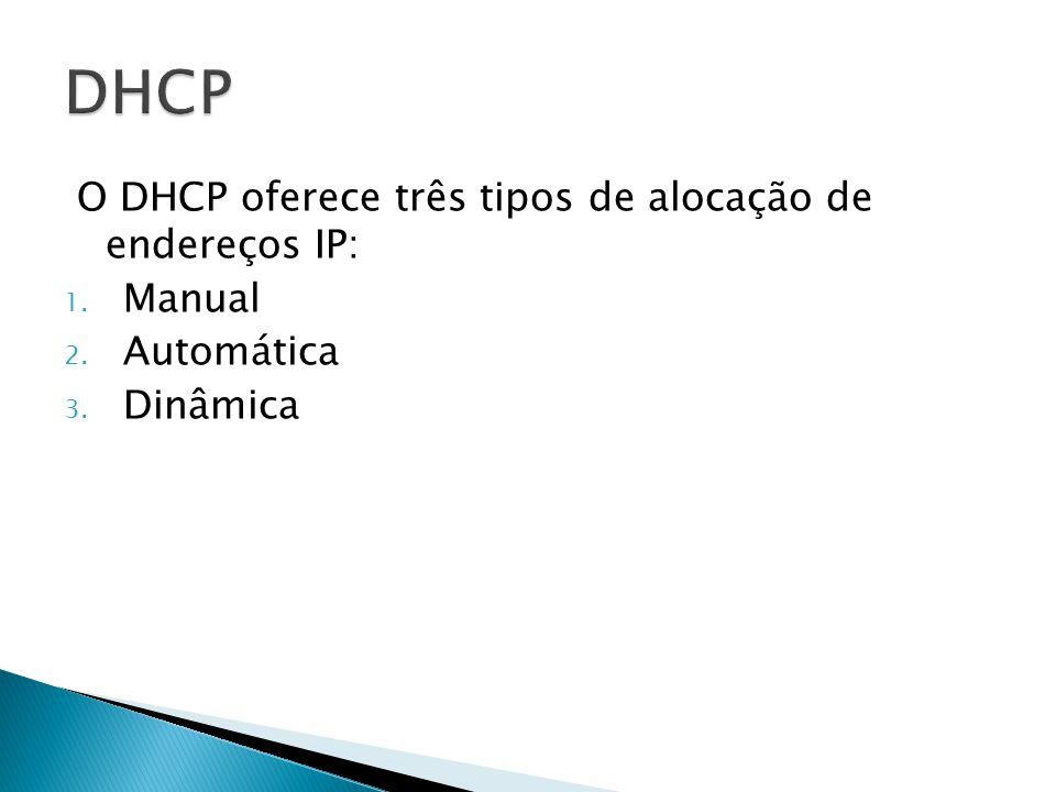 O DHCP oferece três tipos de alocação de endereços IP: 1. Manual 2. Automática 3. Dinâmica