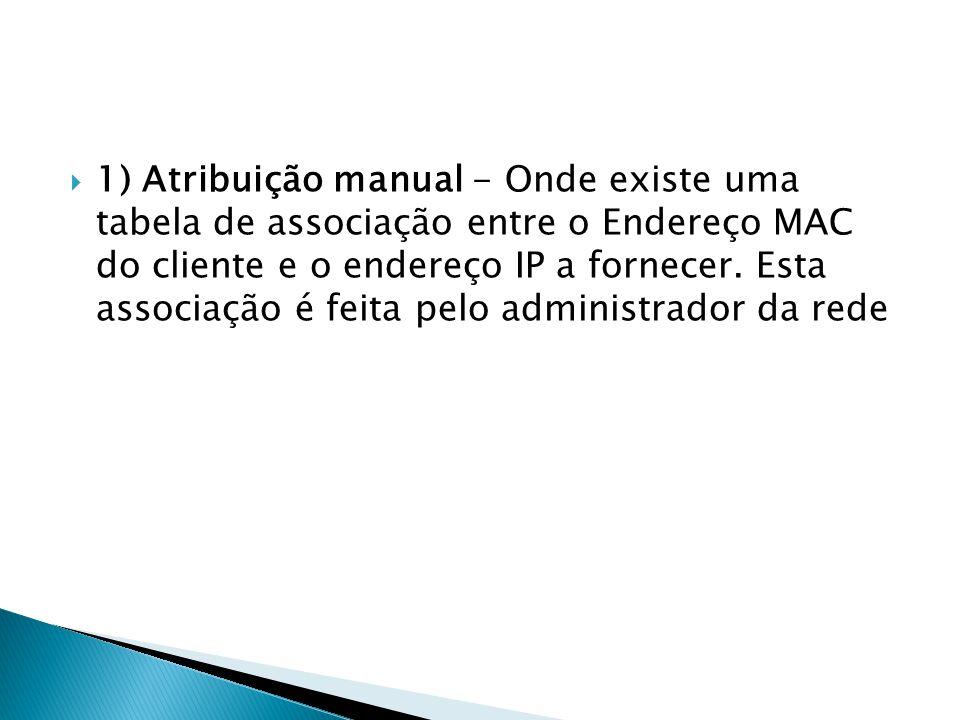1) Atribuição manual - Onde existe uma tabela de associação entre o Endereço MAC do cliente e o endereço IP a fornecer. Esta associação é feita pelo a